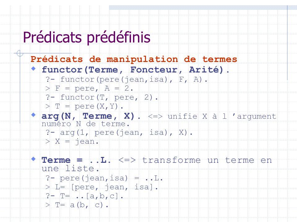 Prédicats prédéfinis Prédicats de manipulation de termes functor(Terme, Foncteur, Arité). ?- functor(pere(jean,isa), F, A). > F = pere, A = 2. ?- func