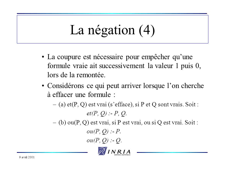 9 avril 2001 La négation (4) La coupure est nécessaire pour empêcher quune formule vraie ait successivement la valeur 1 puis 0, lors de la remontée. C