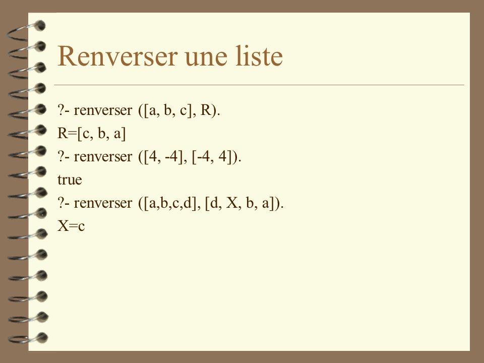 Renverser une liste ?- renverser ([a, b, c], R).R=[c, b, a] ?- renverser ([4, -4], [-4, 4]).