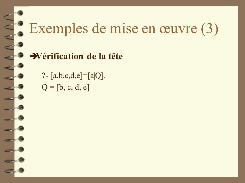 Exemples de mise en œuvre (3) è Vérification de la tête ?- [a,b,c,d,e]=[a|Q]. Q = [b, c, d, e]