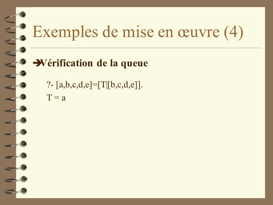 Exemples de mise en œuvre (4) è Vérification de la queue ?- [a,b,c,d,e]=[T|[b,c,d,e]]. T = a