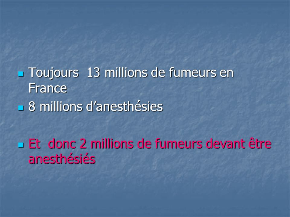 Nombre dopérés fumeurs en France par an Fumeurs quotidiens en France 13 millions Anesthésies générales 8 millions Fumeurs opérés 2 millions