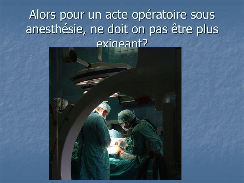 Alors pour un acte opératoire sous anesthésie, ne doit on pas être plus exigeant?