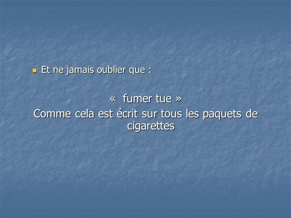 Et ne jamais oublier que : Et ne jamais oublier que : « fumer tue » Comme cela est écrit sur tous les paquets de cigarettes