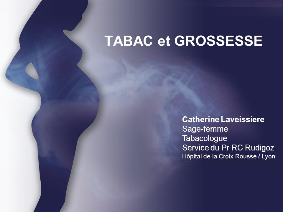 TABAC et GROSSESSE Catherine Laveissiere Sage-femme Tabacologue Service du Pr RC Rudigoz Hôpital de la Croix Rousse / Lyon