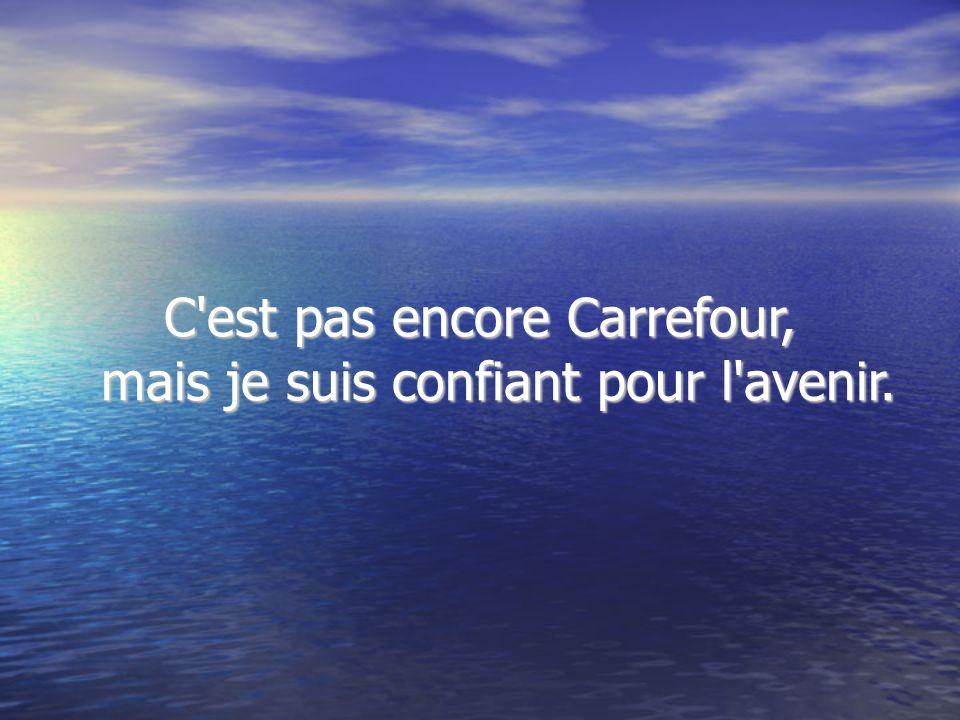 C est pas encore Carrefour, mais je suis confiant pour l avenir.