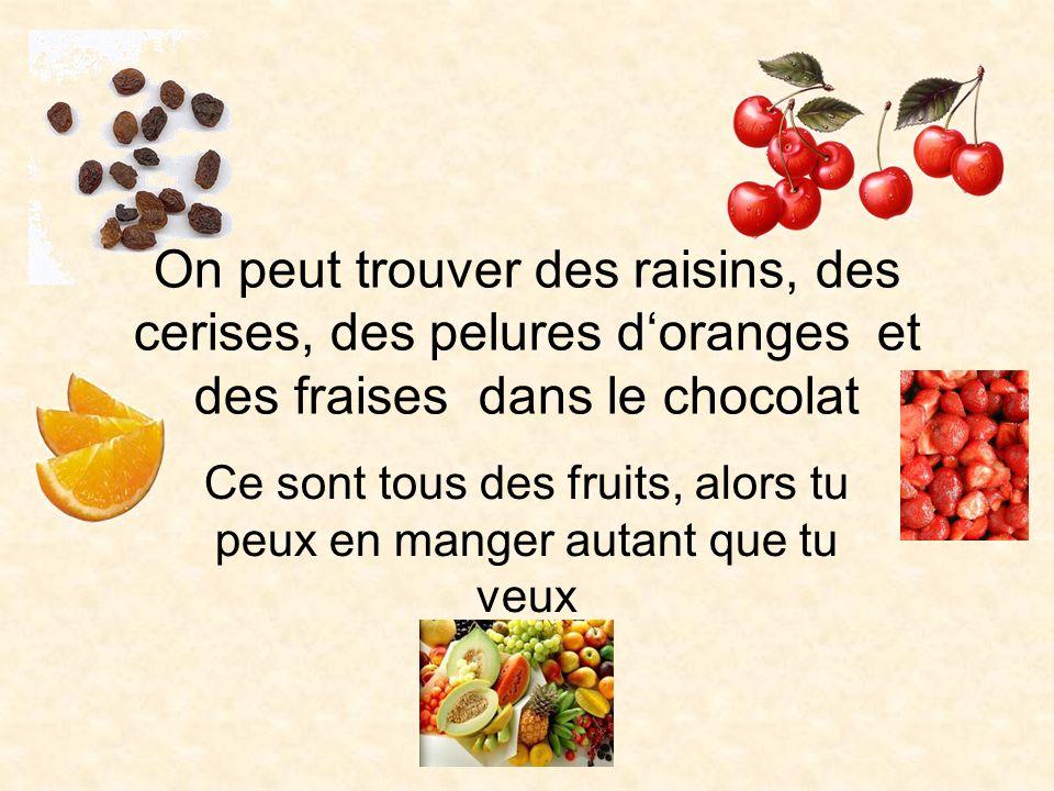 On peut trouver des raisins, des cerises, des pelures doranges et des fraises dans le chocolat Ce sont tous des fruits, alors tu peux en manger autant que tu veux