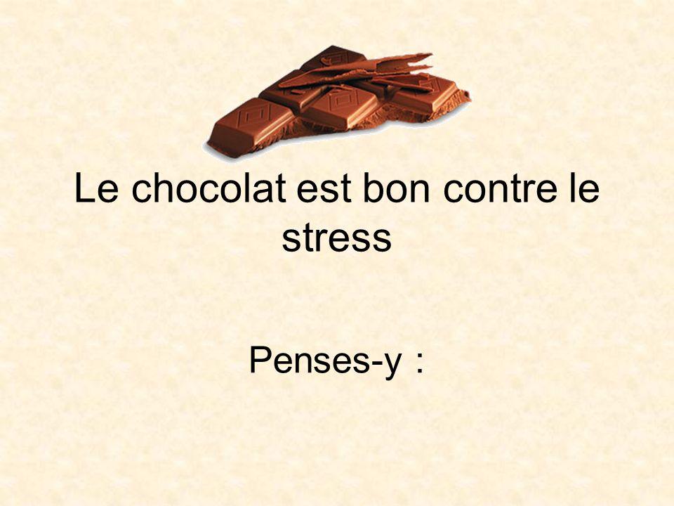Le chocolat est bon contre le stress Penses-y :