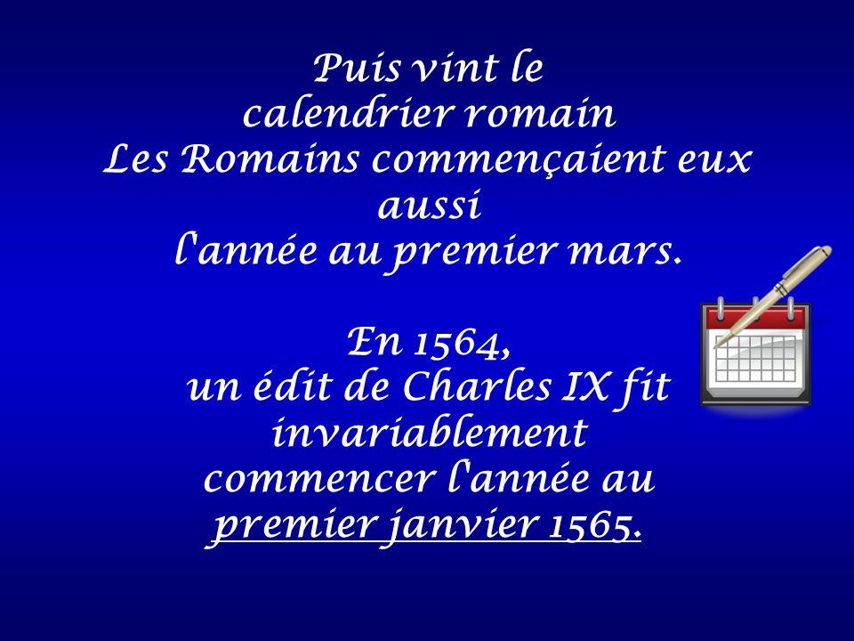 Puis vint le calendrier romain Les Romains commençaient eux aussi l'année au premier mars. En 1564, un édit de Charles IX fit invariablement commencer