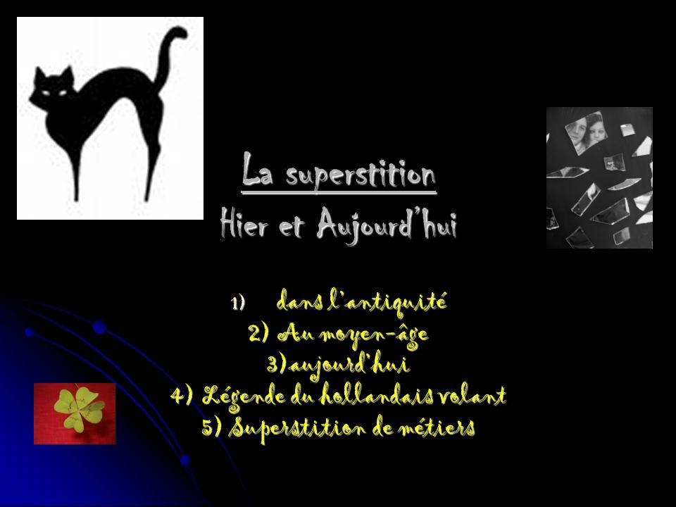 La superstition Hier et Aujourdhui 1) d ans lantiquité 2) Au moyen-âge 3)aujourdhui 4) Légende du hollandais volant 5) Superstition de métiers
