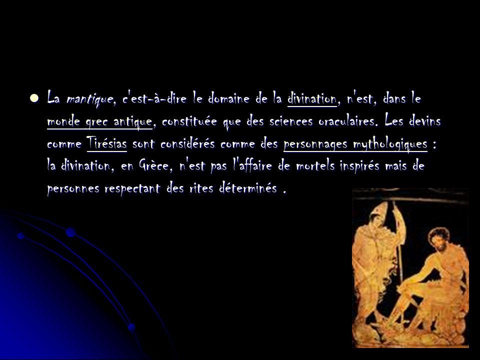 La mantique, c est-à-dire le domaine de la divination, n est, dans le monde grec antique, constituée que des sciences oraculaires.