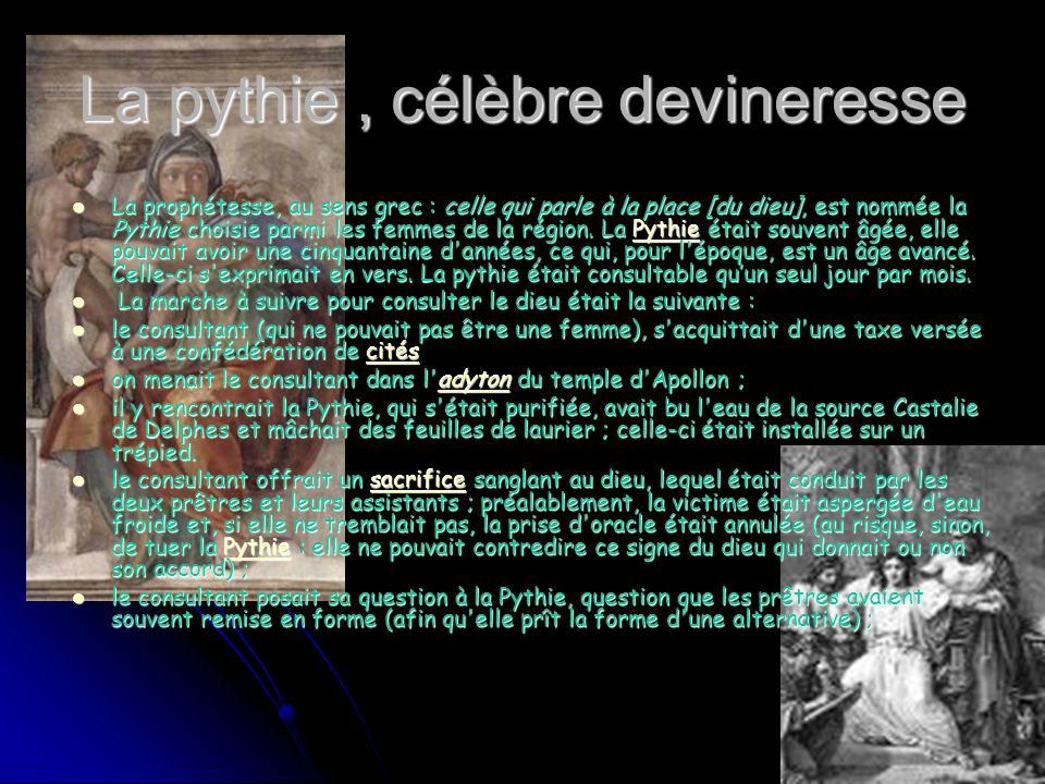 La pythie, célèbre devineresse La prophétesse, au sens grec : celle qui parle à la place [du dieu], est nommée la Pythie choisie parmi les femmes de la région.