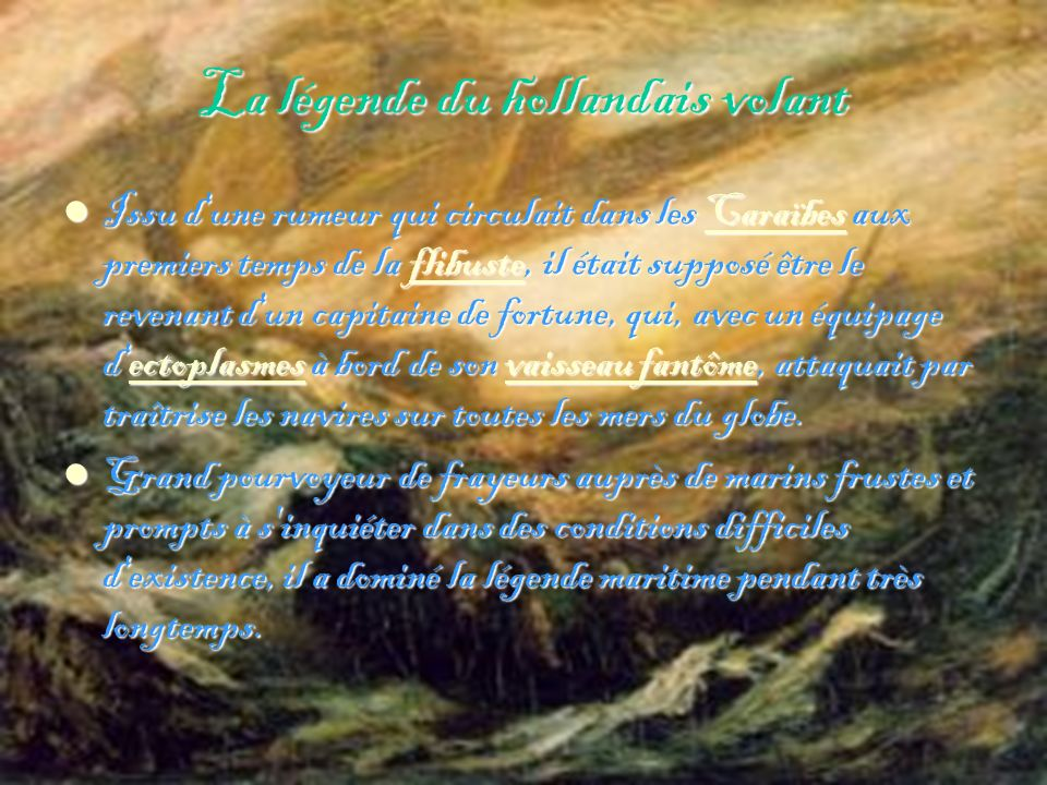 La légende du hollandais volant Issu d une rumeur qui circulait dans les Caraïbes aux premiers temps de la flibuste, il était supposé être le revenant d un capitaine de fortune, qui, avec un équipage d ectoplasmes à bord de son vaisseau fantôme, attaquait par traîtrise les navires sur toutes les mers du globe.