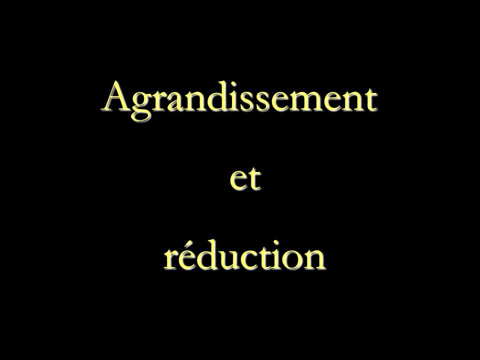 Agrandissement et et réduction réduction