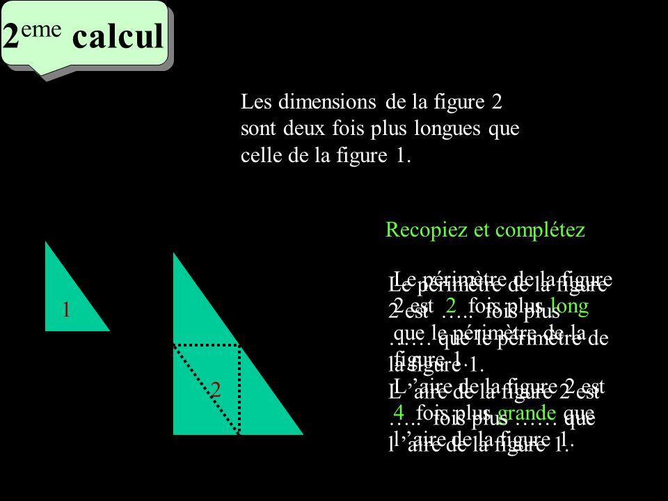 2 eme calcul 2 eme calcul 2 eme calcul 1 2 Les dimensions de la figure 2 sont deux fois plus longues que celle de la figure 1. Le périmètre de la figu