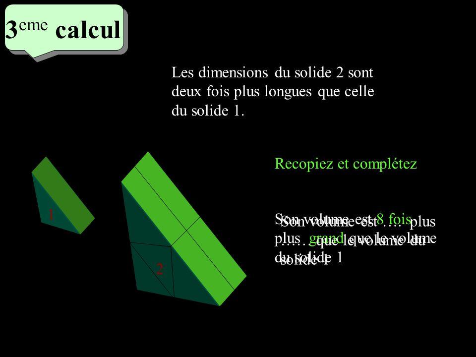 3 eme calcul 3 eme calcul 3 eme calcul Recopiez et complétez 1 2 Son volume est 8 fois plus grand que le volume du solide 1 Les dimensions du solide 2