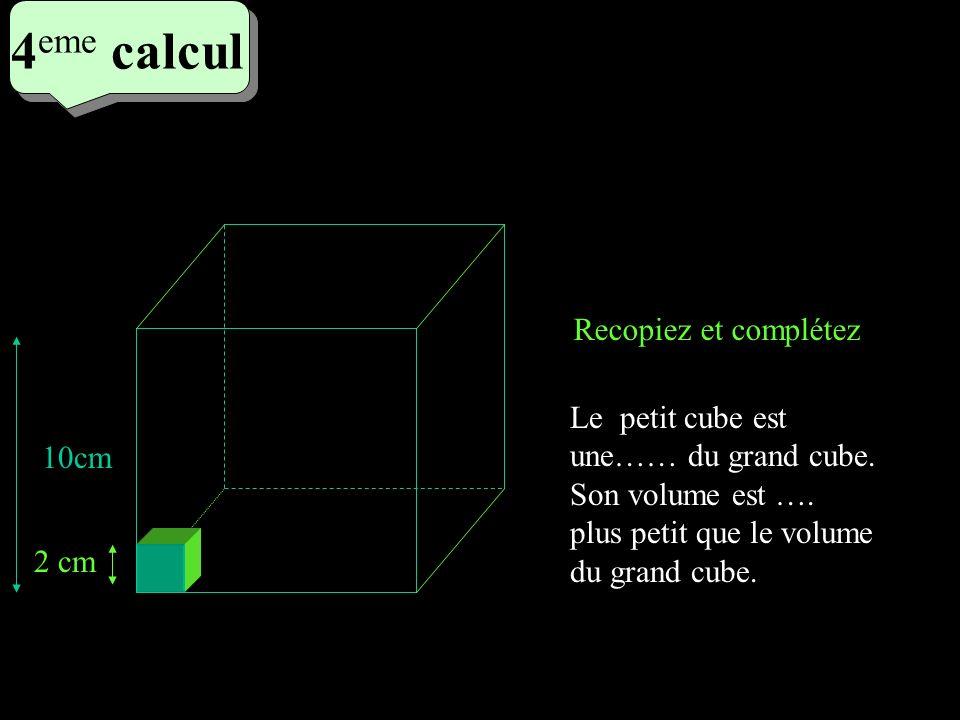 4 eme calcul 4 eme calcul 4 eme calcul Le petit cube est une…… du grand cube. Son volume est …. plus petit que le volume du grand cube. 2 cm 10cm Reco