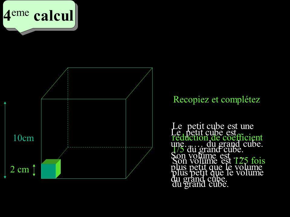 4 eme calcul 4 eme calcul 4 eme calcul Le petit cube est une réduction de coefficient 1/5 du grand cube. Son volume est 125 fois plus petit que le vol