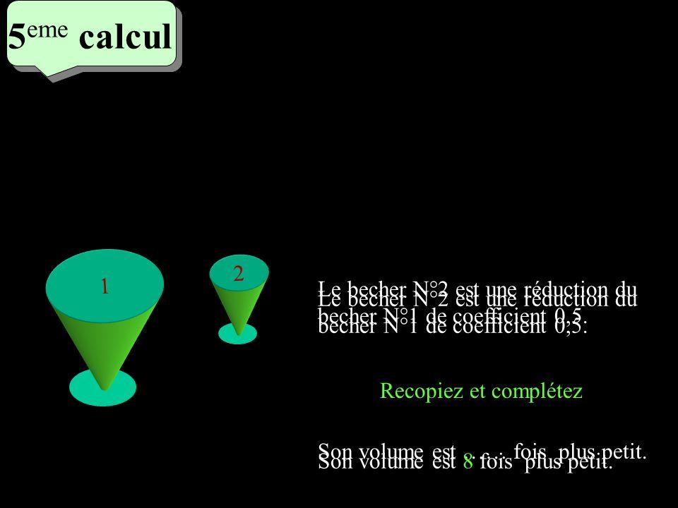 5 eme calcul 5 eme calcul 5 eme calcul 1 2 Le becher N°2 est une réduction du becher N°1 de coefficient 0,5. Son volume est …… fois plus petit. Recopi
