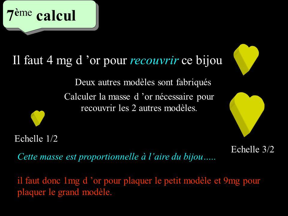5 eme calcul 5 eme calcul 7 ème calcul Il faut 4 mg d or pour recouvrir ce bijou Deux autres modèles sont fabriqués Echelle 1/2 Echelle 3/2 Calculer l
