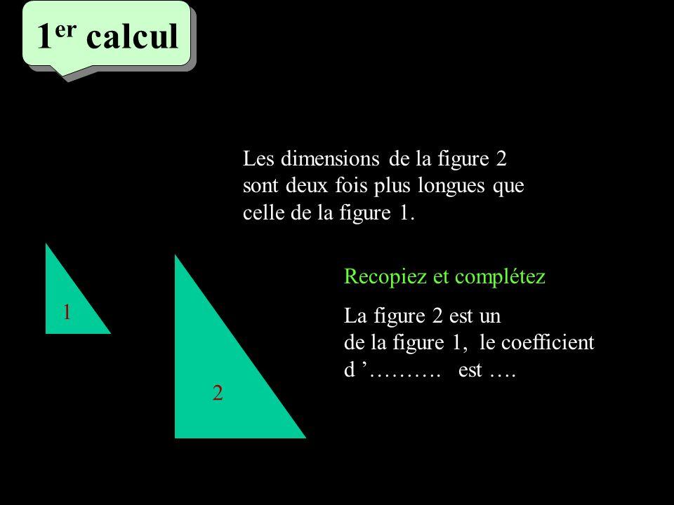 1 er calcul 1 er calcul 1 er calcul 1 2 Les dimensions de la figure 2 sont deux fois plus longues que celle de la figure 1. La figure 2 est un de la f