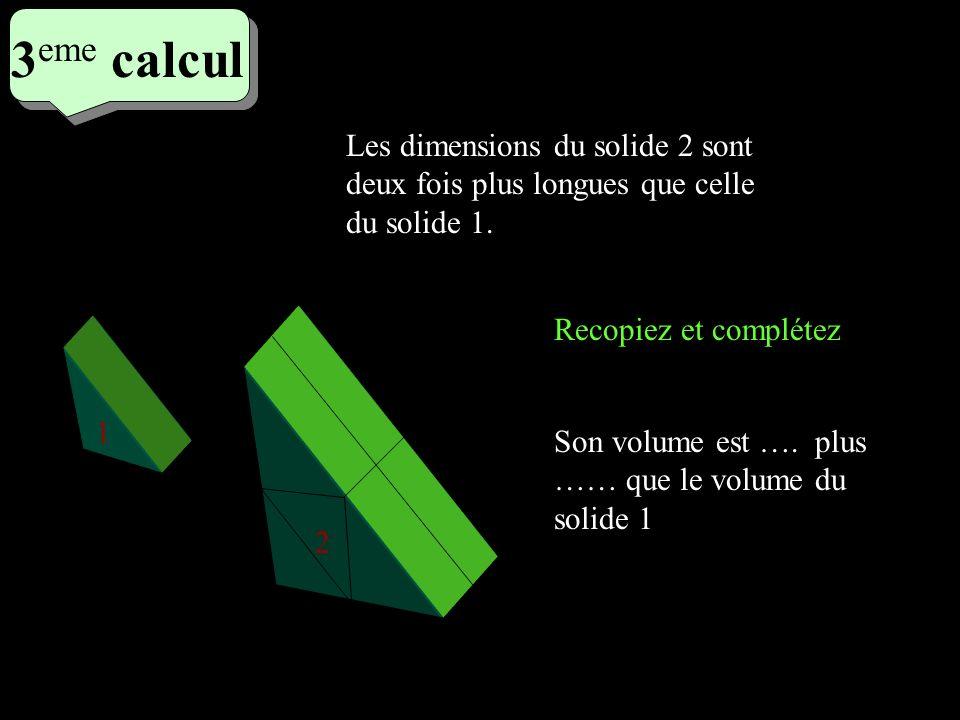 3 eme calcul 3 eme calcul 3 eme calcul Recopiez et complétez 1 2 Son volume est …. plus …… que le volume du solide 1 Les dimensions du solide 2 sont d
