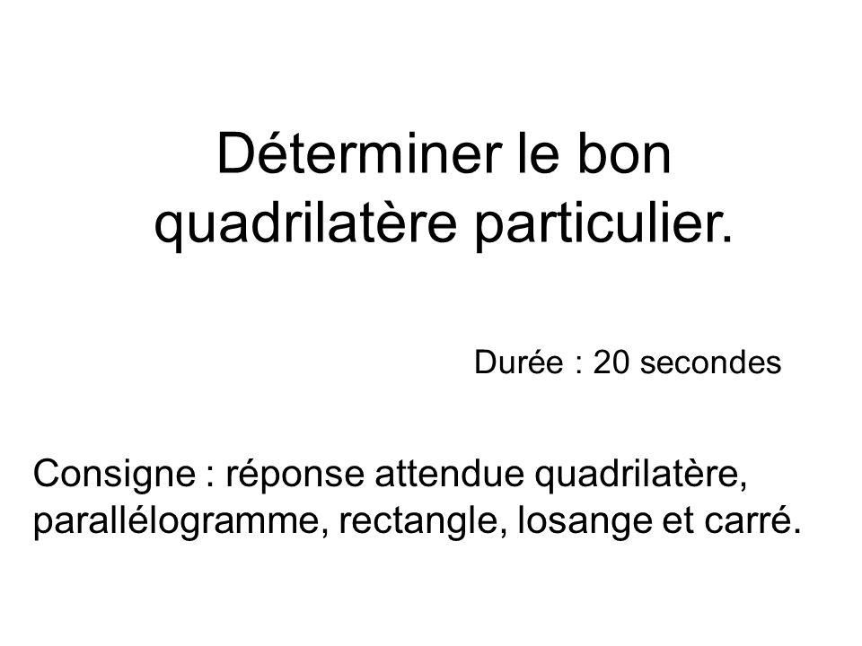 Déterminer le bon quadrilatère particulier. Consigne : réponse attendue quadrilatère, parallélogramme, rectangle, losange et carré. Durée : 20 seconde