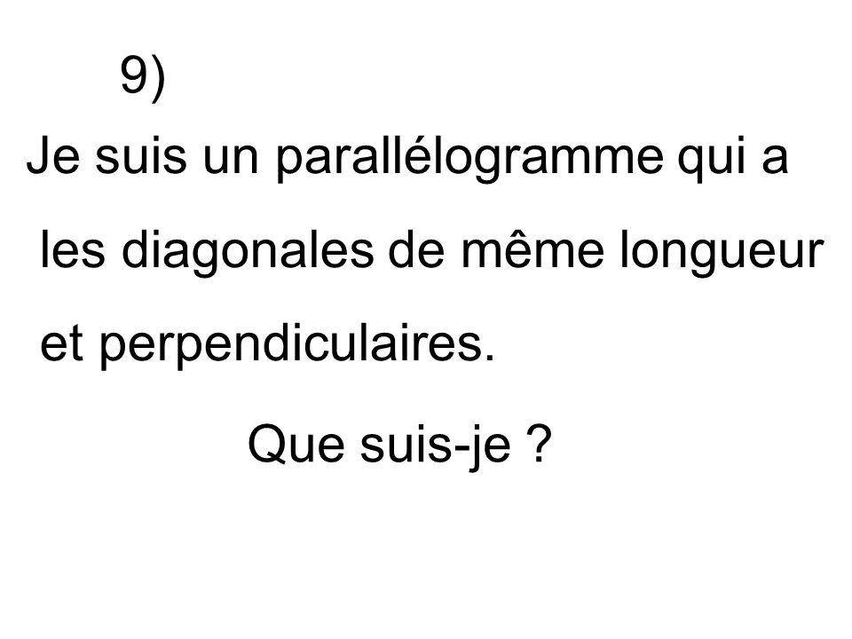 Je suis un parallélogramme qui a les diagonales de même longueur et perpendiculaires. Que suis-je ? 9)