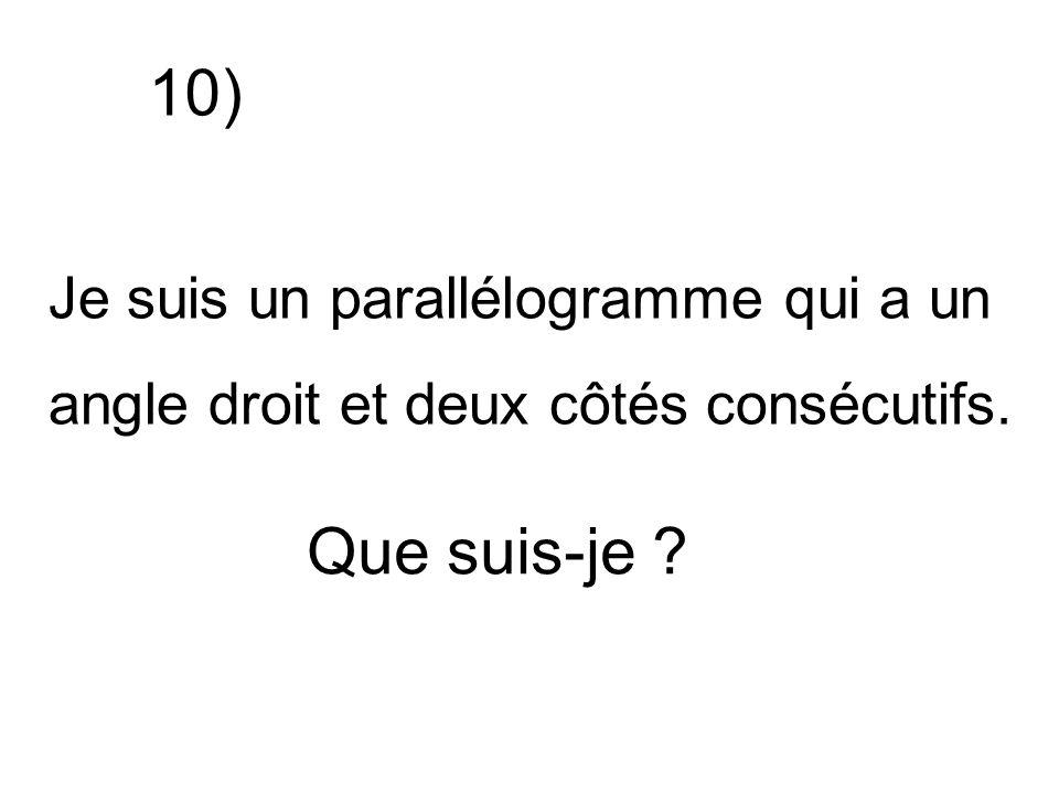 Je suis un parallélogramme qui a un angle droit et deux côtés consécutifs. Que suis-je ? 10)