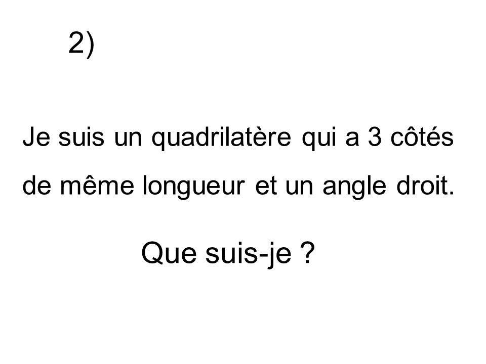 Je suis un quadrilatère qui a 3 côtés de même longueur et un angle droit. Que suis-je ? 2)