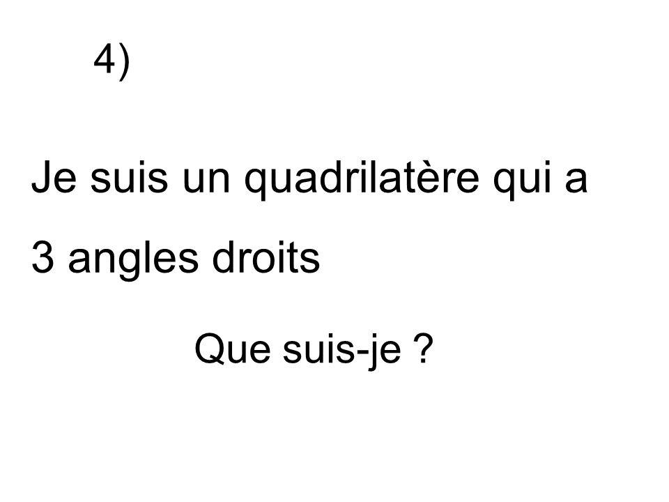 Je suis un quadrilatère qui a 3 angles droits Que suis-je ? 4)
