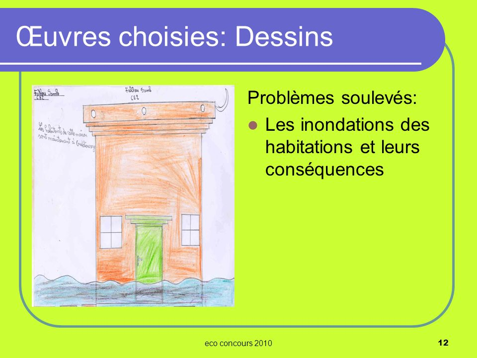 eco concours 201012 Problèmes soulevés: Les inondations des habitations et leurs conséquences Œuvres choisies: Dessins
