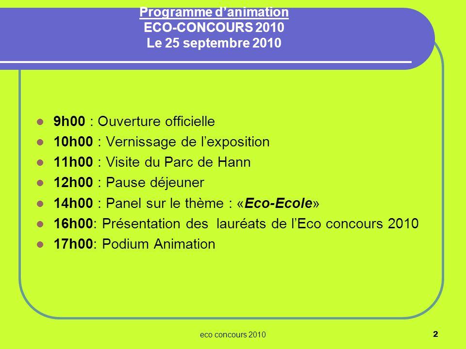 eco concours 20102 Programme danimation ECO-CONCOURS 2010 Le 25 septembre 2010 9h00 : Ouverture officielle 10h00 : Vernissage de lexposition 11h00 : V