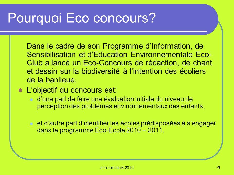 eco concours 20104 Pourquoi Eco concours? Dans le cadre de son Programme dInformation, de Sensibilisation et dEducation Environnementale Eco- Club a l