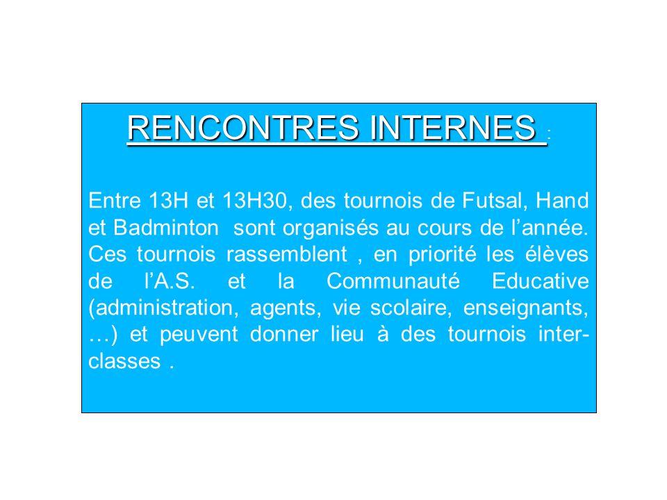 RENCONTRES INTERNES RENCONTRES INTERNES : Entre 13H et 13H30, des tournois de Futsal, Hand et Badminton sont organisés au cours de lannée. Ces tournoi