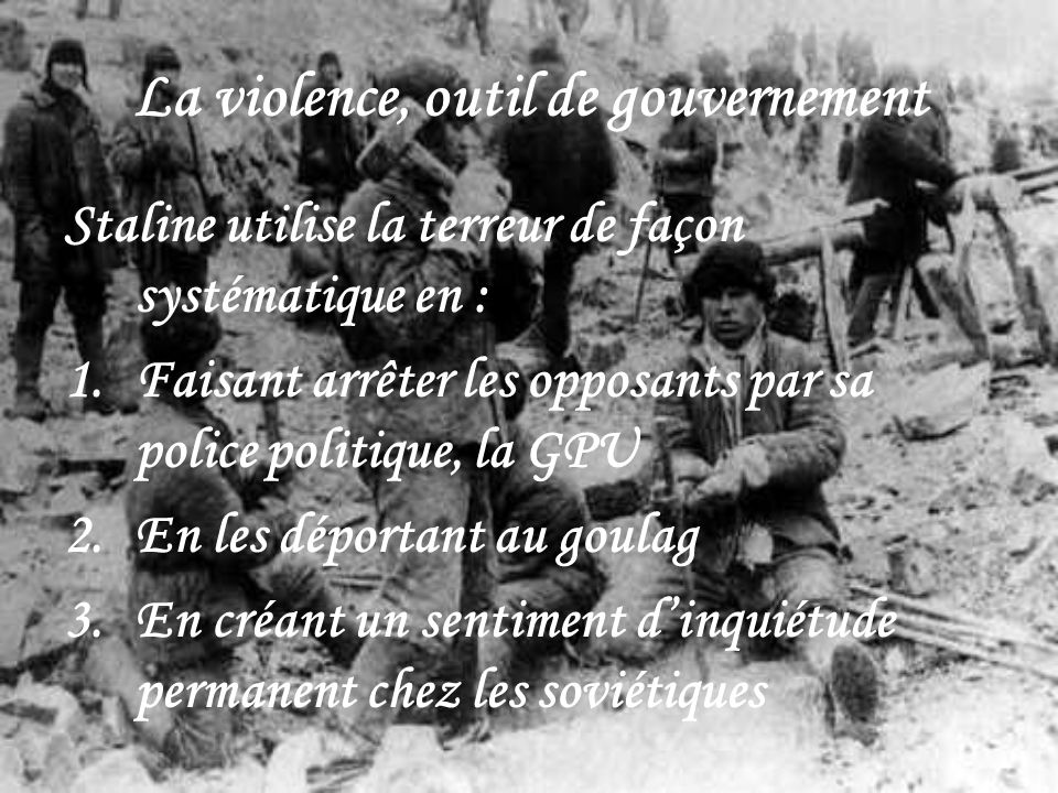 La violence, outil de gouvernement Staline utilise la terreur de façon systématique en : 1.Faisant arrêter les opposants par sa police politique, la G