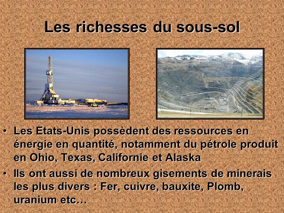 Les richesses du sous-sol Les Etats-Unis possèdent des ressources en énergie en quantité, notamment du pétrole produit en Ohio, Texas, Californie et AlaskaLes Etats-Unis possèdent des ressources en énergie en quantité, notamment du pétrole produit en Ohio, Texas, Californie et Alaska Ils ont aussi de nombreux gisements de minerais les plus divers : Fer, cuivre, bauxite, Plomb, uranium etc…Ils ont aussi de nombreux gisements de minerais les plus divers : Fer, cuivre, bauxite, Plomb, uranium etc…
