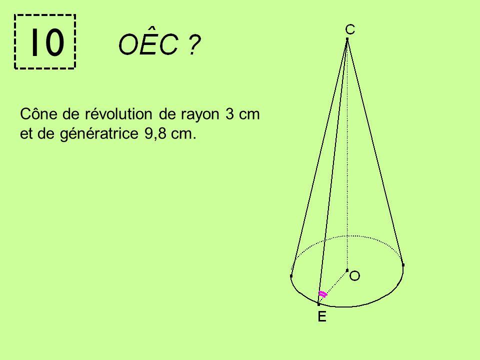 10 Cône de révolution de rayon 3 cm et de génératrice 9,8 cm.
