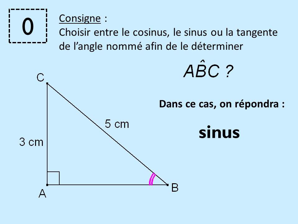 Dans ce cas, on répondra : Consigne : Choisir entre le cosinus, le sinus ou la tangente de langle nommé afin de le déterminer sinus 0