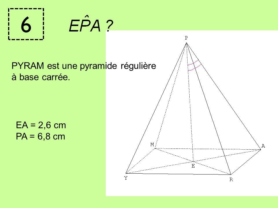 6 PYRAM est une pyramide régulière à base carrée. EA = 2,6 cm PA = 6,8 cm