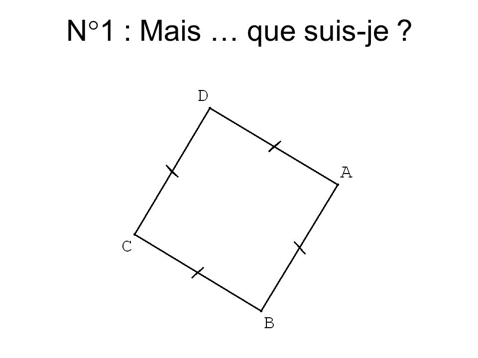 … je suis seulement un quadrilatère... N°0 : je ne peux pas affirmer que je suis un carré …