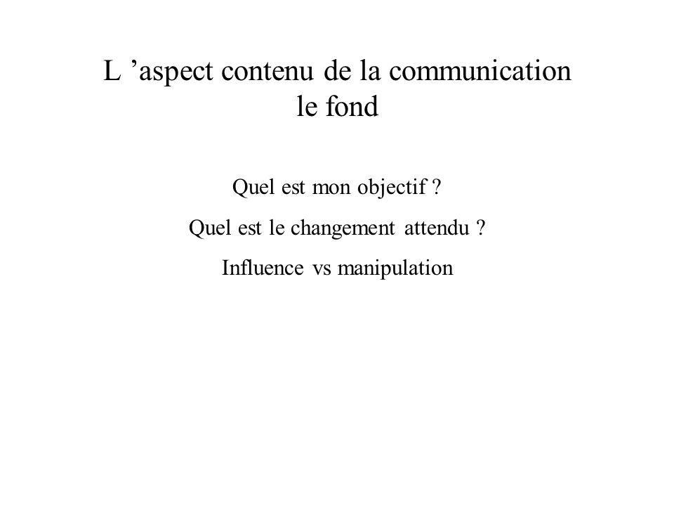 L aspect contenu de la communication le fond Quel est mon objectif ? Quel est le changement attendu ? Influence vs manipulation