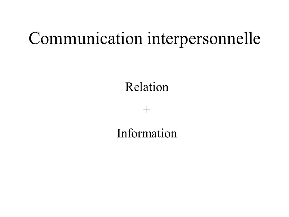 Communication interpersonnelle Relation + Information