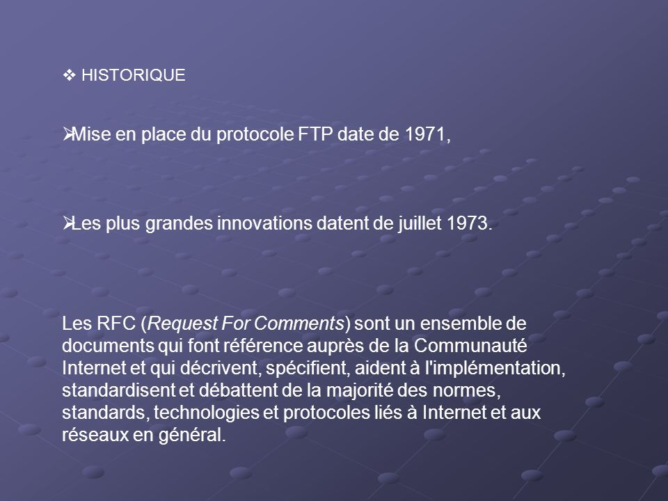 Mise en place du protocole FTP date de 1971, Les plus grandes innovations datent de juillet 1973. HISTORIQUE Les RFC (Request For Comments) sont un en