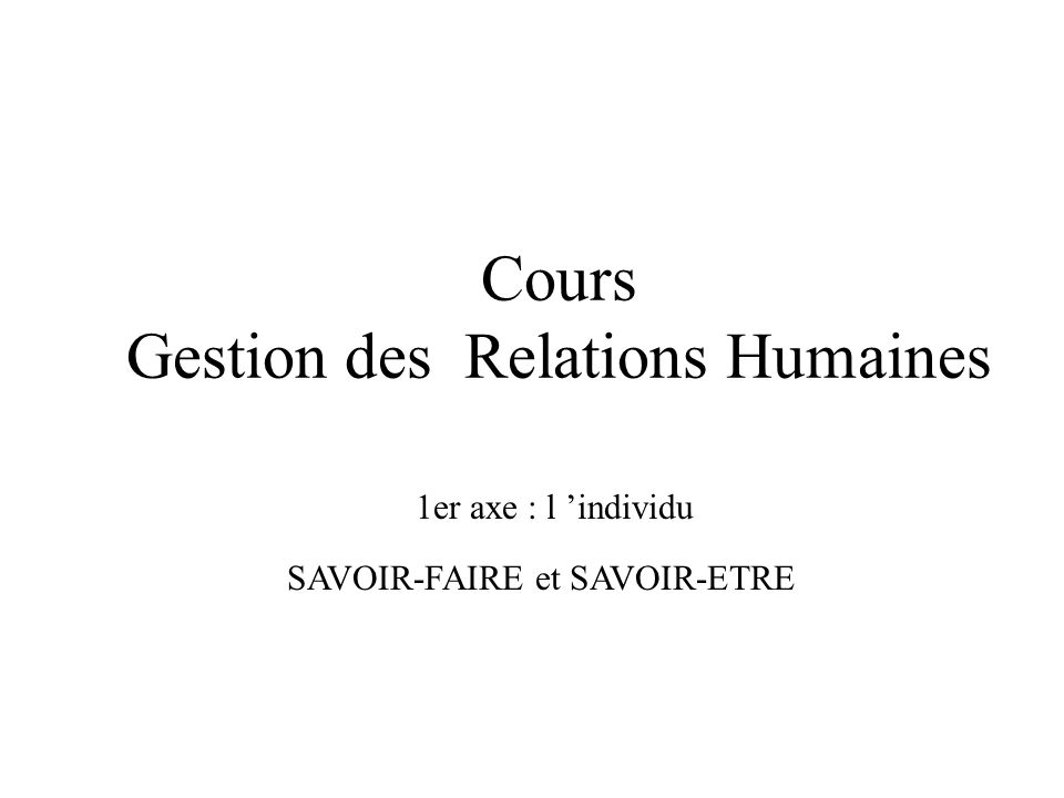Cours Gestion des Relations Humaines 1er axe : l individu SAVOIR-FAIRE et SAVOIR-ETRE