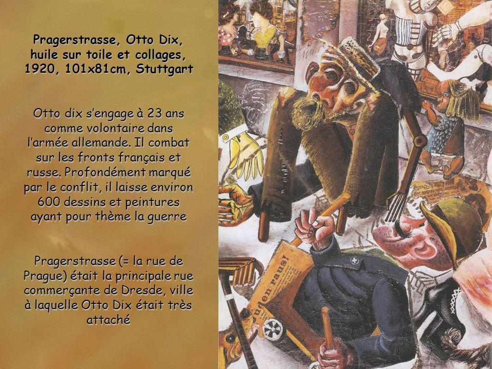Pragerstrasse, Otto Dix, huile sur toile et collages, 1920, 101x81cm, Stuttgart Otto dix sengage à 23 ans comme volontaire dans larmée allemande. Il c