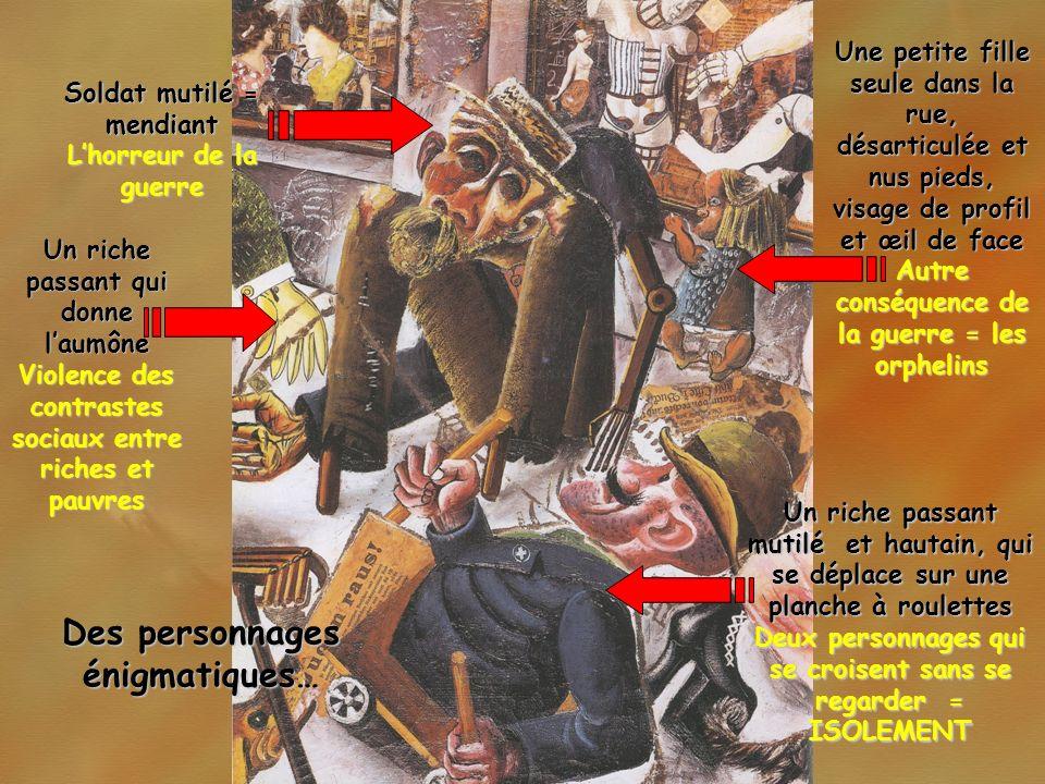 Des détails à interpréter… Tract contre les juifs : « dehors les juifs » Les juifs considérés comme responsables des malheurs de lAllemagne Mot griffonné sur le mur « Dumm » (« idiot, stupide ») Absurdité de ce monde Une faux discrètement tracée Un monde hanté par la mort Des vitrines présentant des accessoires de beauté dun côté, des prothèses de lautre… La mode : futilité des apparences face à la souffrance des mutilés Le postérieur dune femme sur de hauts talons… Nouvelle place de la femme dans la société