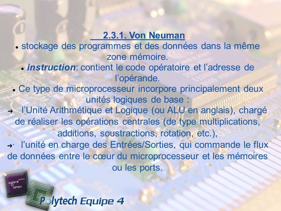 2.3.1. Von Neuman stockage des programmes et des données dans la même zone mémoire. instruction: contient le code opératoire et ladresse de lopérande.