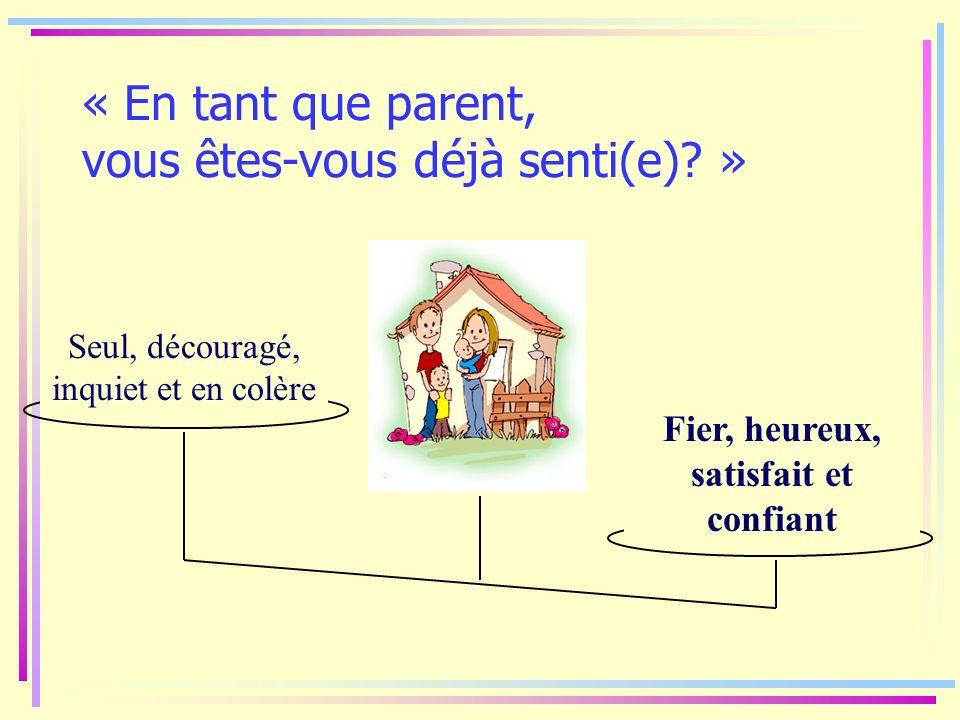 « En tant que parent, vous êtes-vous déjà senti(e)? » Fier, heureux, satisfait et confiant Seul, découragé, inquiet et en colère