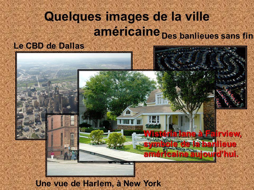 Quelques images de la ville américaine Le CBD de Dallas Une vue de Harlem, à New York Des banlieues sans fin Wistéria lane à Fairview, symbole de la b